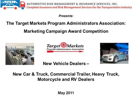 New Vehicle Dealers – New Car & Truck, Commercial Trailer, Heavy Truck, Motorcycle and RV Dealers May 2011 Presents: The Target Markets Program Administrators.