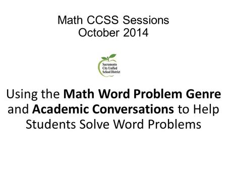 Math CCSS Sessions October 2014 Using the Math Word Problem Genre and Academic Conversations to Help Students Solve Word Problems.