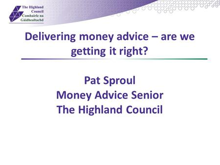 Delivering money advice – are we getting it right? Pat Sproul Money Advice Senior The Highland Council.