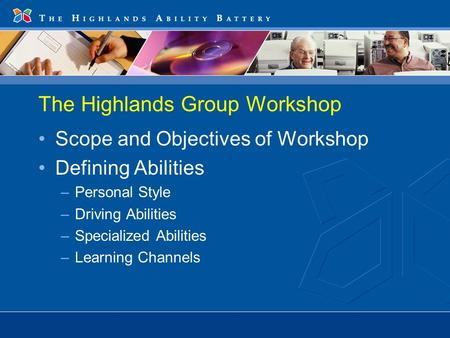 The Highlands Group Workshop Scope and Objectives of Workshop Defining Abilities –Personal Style –Driving Abilities –Specialized Abilities –Learning Channels.