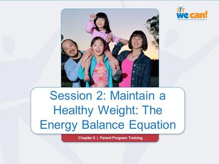 Chapter 5 | Session 2: Maintain a Healthy Weight Session 2: Maintain a Healthy Weight: The Energy Balance Equation Chapter 5 | Parent Program Training.