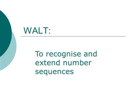 WALT: To recognise and extend number sequences. 58, 67, 76, 85, ?, 103, 112, ? What are the missing numbers in this sequence? How do you know?