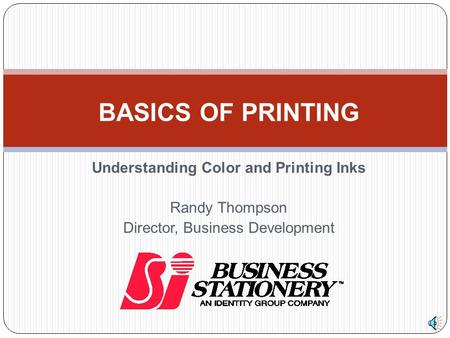 Understanding Color and Printing Inks Randy Thompson Director, Business Development BASICS OF PRINTING.