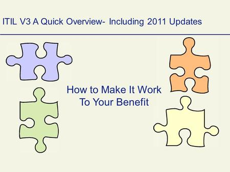 How to Make It Work To Your Benefit ITIL V3 A Quick Overview- Including 2011 Updates.