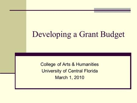 Developing a Grant Budget College of Arts & Humanities University of Central Florida March 1, 2010.