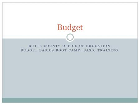 BUTTE COUNTY OFFICE OF EDUCATION BUDGET BASICS BOOT CAMP: BASIC TRAINING Budget.