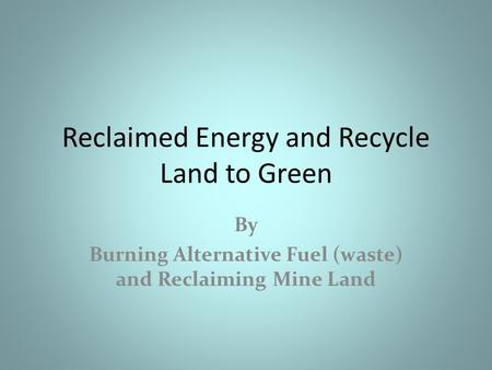 Reclaimed Energy and Recycle Land to Green By Burning Alternative Fuel (waste) and Reclaiming Mine Land.