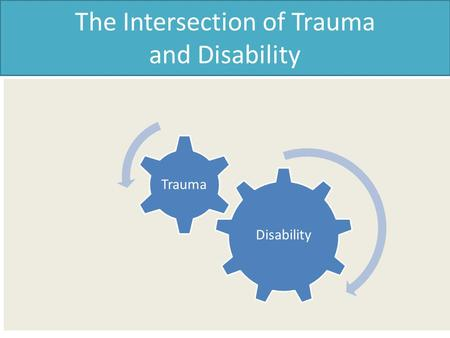 The Intersection of Trauma and Disability Disability Trauma.