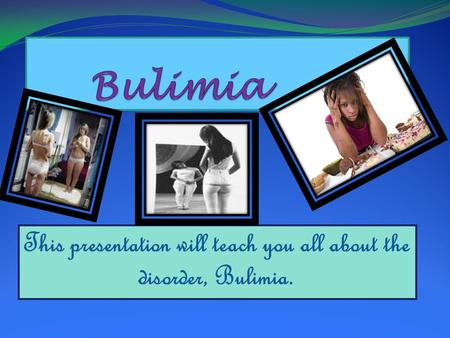 This presentation will teach you all about the disorder, Bulimia.