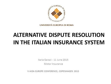 ALTERNATIVE DISPUTE RESOLUTION IN THE ITALIAN INSURANCE SYSTEM Ilaria Garaci - 11 June 2015 Motor Insurance V AIDA EUROPE CONFERENCE, COPENHAGEN 2015.