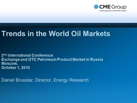 Trends in the World Oil Markets 2 nd International Conference Exchange and OTC Petroleum Product Market in Russia Moscow, October 1, 2010 Daniel Brusstar,