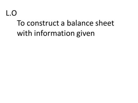 L.O To construct a balance sheet with information given