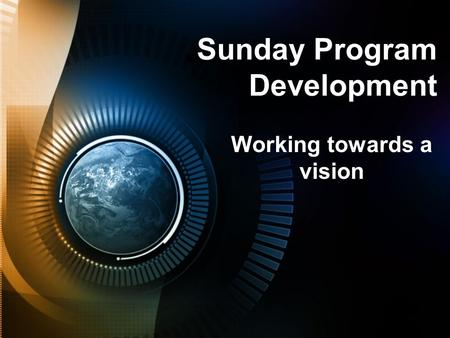Sunday Program Development Working towards a vision.