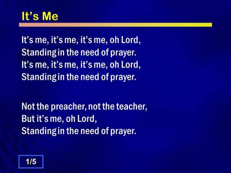 It's Me It's me, it's me, it's me, oh Lord, Standing in the need of prayer. Not the preacher, not the teacher, But it's me, oh Lord, Standing in the need.