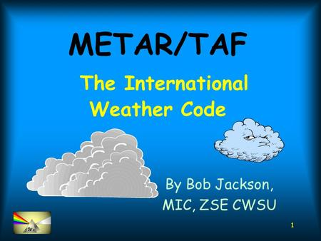 1 METAR/TAF The International Weather Code By Bob Jackson, MIC, ZSE CWSU.