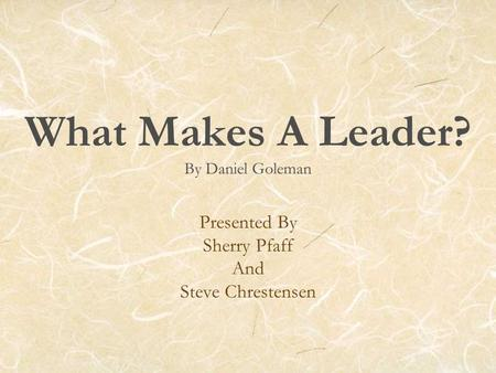What Makes A Leader? By Daniel Goleman Presented By Sherry Pfaff And Steve Chrestensen.