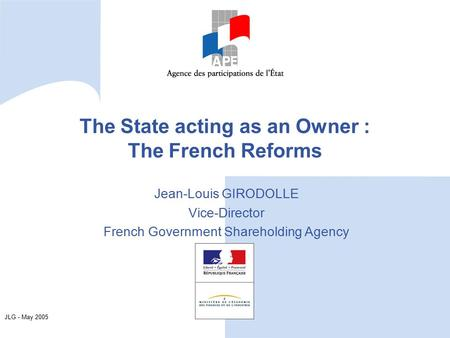 JLG - May 2005 The State acting as an Owner : The French Reforms Jean-Louis GIRODOLLE Vice-Director French Government Shareholding Agency.