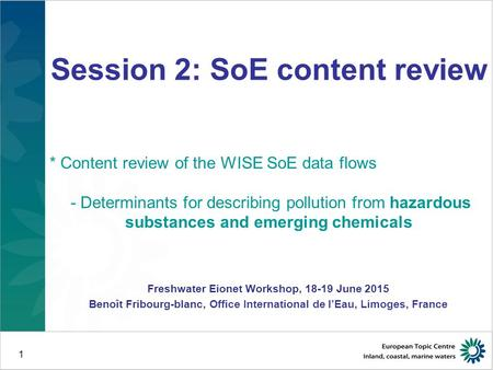 1 Freshwater Eionet Workshop, 18-19.6.2015, Copenhagen B. Fribourg-Blanc, Office International de l'Eau, Limoges, France Session 2: SoE content review.