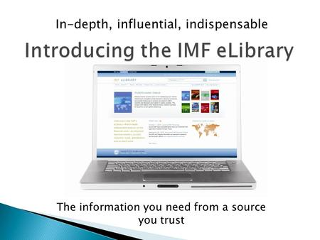 In-depth, influential, indispensable Introducing the IMF eLibrary The information you need from a source you trust.