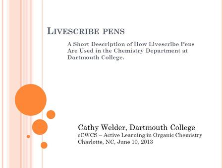 L IVESCRIBE PENS A Short Description of How Livescribe Pens Are Used in the Chemistry Department at Dartmouth College. Cathy Welder, Dartmouth College.