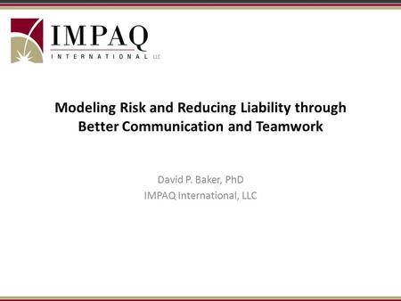Modeling Risk and Reducing Liability through Better Communication and Teamwork David P. Baker, PhD IMPAQ International, LLC.