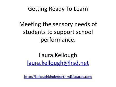 Getting Ready To Learn Meeting the sensory needs of students to support school performance. Laura Kellough