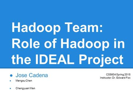 Hadoop Team: Role of Hadoop in the IDEAL Project ●Jose Cadena ●Chengyuan Wen ●Mengsu Chen CS5604 Spring 2015 Instructor: Dr. Edward Fox.
