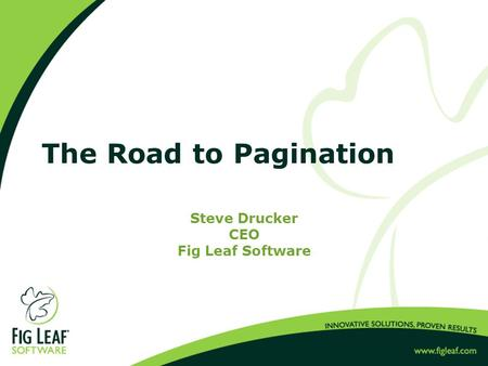 The Road <strong>to</strong> Pagination Steve Drucker CEO Fig Leaf Software.