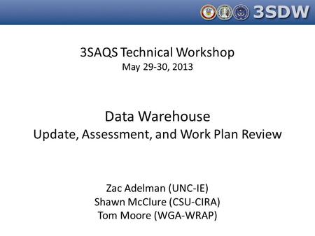 3SAQS Technical Workshop May 29-30, 2013 Data Warehouse Update, Assessment, and Work Plan Review Zac Adelman (UNC-IE) Shawn McClure (CSU-CIRA) Tom Moore.