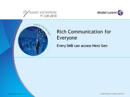 All Rights Reserved © Alcatel-Lucent 2010 1 | Dynamic Enterprise Tour | 2010 Every SMB can access Next Gen Rich Communication for Everyone.