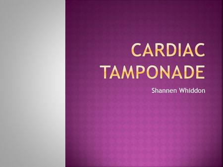 Shannen Whiddon.  Cardiac tamponade is a condition in which cardiac filling is impeded by an external force.