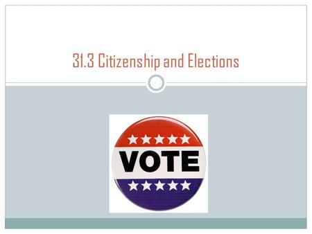 31.3 Citizenship and Elections. Rights and Responsibilities Citizens have both rights and responsibilities. U.S. citizens have the right to vote in elections.