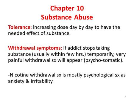 Chapter 10 Substance Abuse Tolerance: increasing dose day by day to have the needed effect of substance. Withdrawal symptoms: If addict stops taking substance.