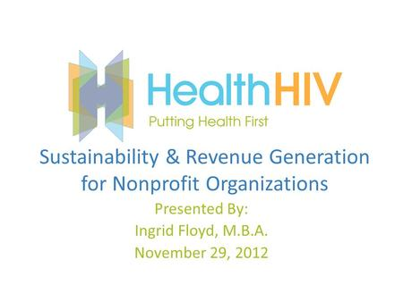 Sustainability & Revenue Generation for Nonprofit Organizations Presented By: Ingrid Floyd, M.B.A. November 29, 2012.