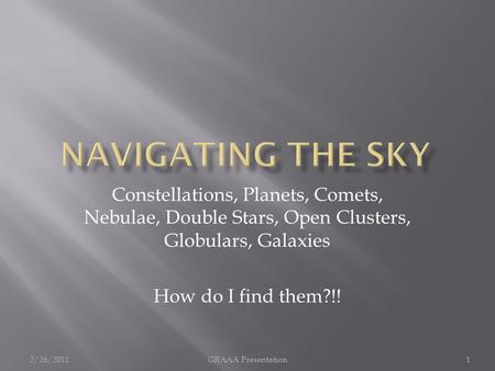 Constellations, Planets, Comets, Nebulae, Double Stars, Open Clusters, Globulars, Galaxies How do I find them?!! 2/26/20111GRAAA Presentation.