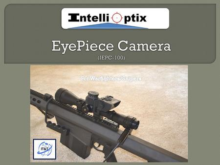  The IEPC-100 with a rugged video camera is designed to work with: ACOG ™ Nightforce™ Leupold ™, Schmidt & Bender ™ and others combat riflescopes  It.