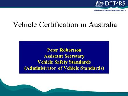 Vehicle Certification in Australia Peter Robertson Assistant Secretary Vehicle Safety Standards (Administrator of Vehicle Standards)