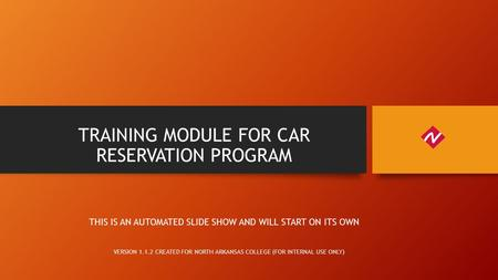 TRAINING MODULE FOR CAR RESERVATION PROGRAM VERSION 1.1.2 CREATED FOR NORTH ARKANSAS COLLEGE (FOR INTERNAL USE ONLY) THIS IS AN AUTOMATED SLIDE SHOW AND.