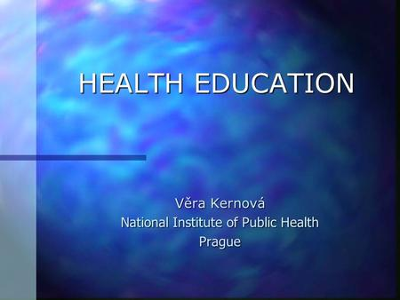 HEALTH EDUCATION Věra Kernová National Institute of Public Health Prague.