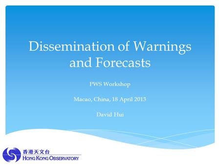 Dissemination of Warnings and Forecasts PWS Workshop Macao, China, 18 April 2013 David Hui.