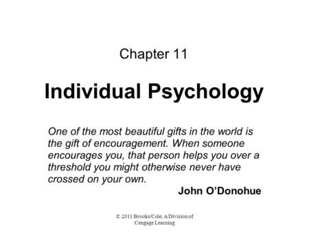 © 2011 Brooks/Cole, A Division of Cengage Learning Chapter 11 Individual Psychology One of the most beautiful gifts in the world is the gift of encouragement.