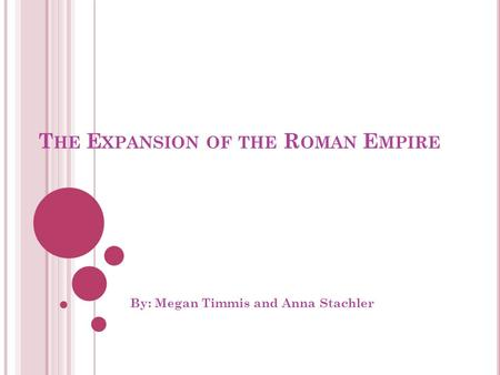 T HE E XPANSION OF THE R OMAN E MPIRE By: Megan Timmis and Anna Stachler.
