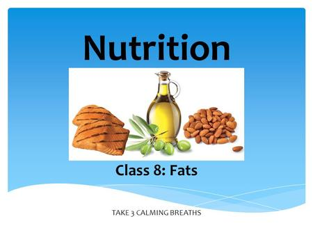 TAKE 3 CALMING BREATHS Nutrition Class 8: Fats. Necessary for body to use some vitamins Insulates and protects organs Provides energy 2 Excess stored.