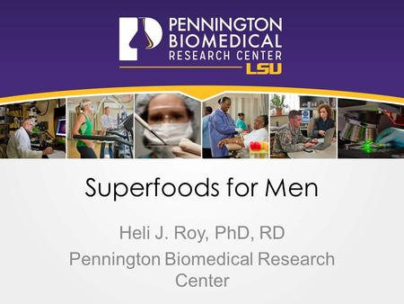 Superfoods for Men Heli J. Roy, PhD, RD Pennington Biomedical Research Center.