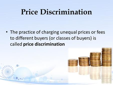 Price Discrimination The practice of charging unequal prices or fees to different buyers (or classes of buyers) is called price discrimination.