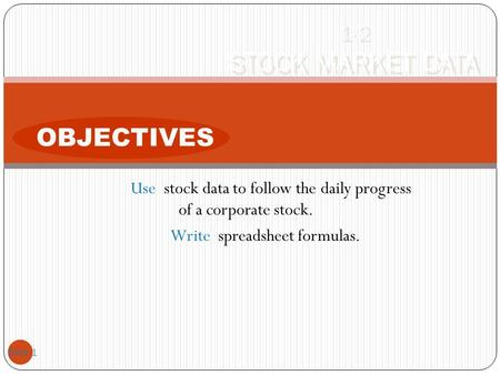 Use stock data to follow the daily progress of a corporate stock. Write spreadsheet formulas. Slide 1 1-2 STOCK MARKET DATA OBJECTIVES.