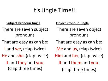 It's Jingle Time!! Subject Pronoun Jingle There are seven subject pronouns That are easy as can be: I and we, (clap twice) He and she, (clap twice) It.