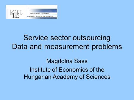 Service sector outsourcing Data and measurement problems Magdolna Sass Institute of Economics of the Hungarian Academy of Sciences.
