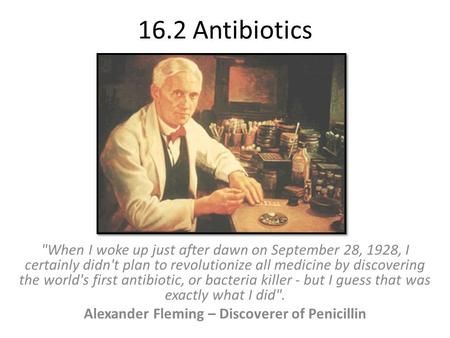 16.2 Antibiotics When I woke up just after dawn on September 28, 1928, I certainly didn't plan to revolutionize all medicine by discovering the world's.
