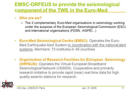 1 Jan. 31 2006Info Day, UNESCO Paris EMSC-ORFEUS to provide the seismological component of the TWS in the Euro-Med Who are we? –The 2 complementary Euro-Med.